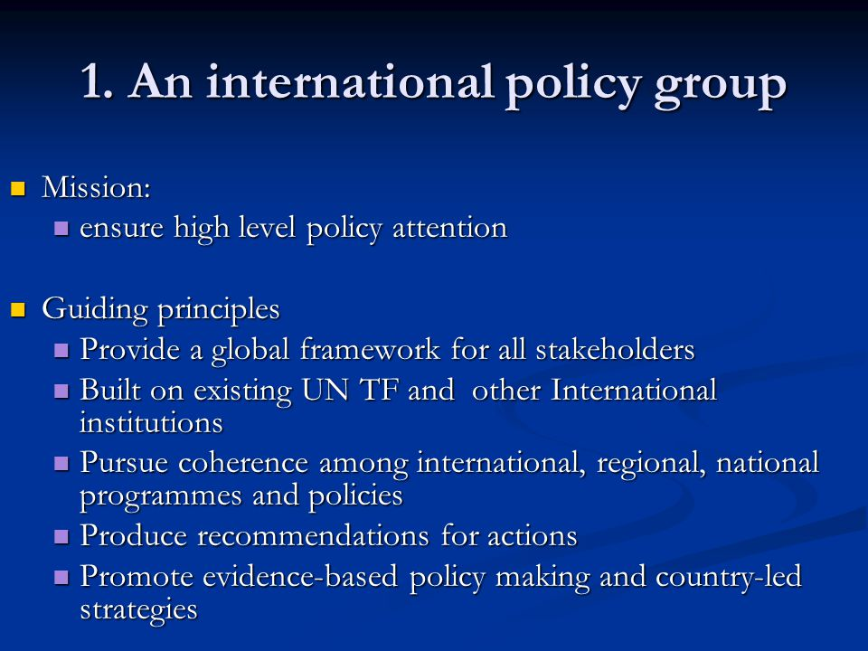1. An international policy group Mission: Mission: ensure high level policy attention ensure high level policy attention Guiding principles Guiding pr