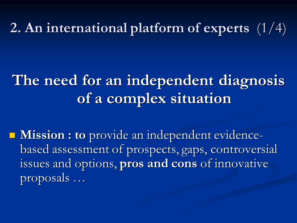 2. An international platform of experts (1/4) The need for an independent diagnosis of a complex situation Mission : to provide an independent evidenc