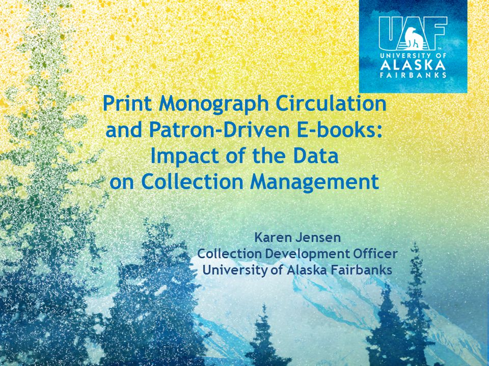 Print Monograph Circulation and Patron-Driven E-books: Impact of the Data on Collection Management Karen Jensen Collection Development Officer University of Alaska Fairbanks