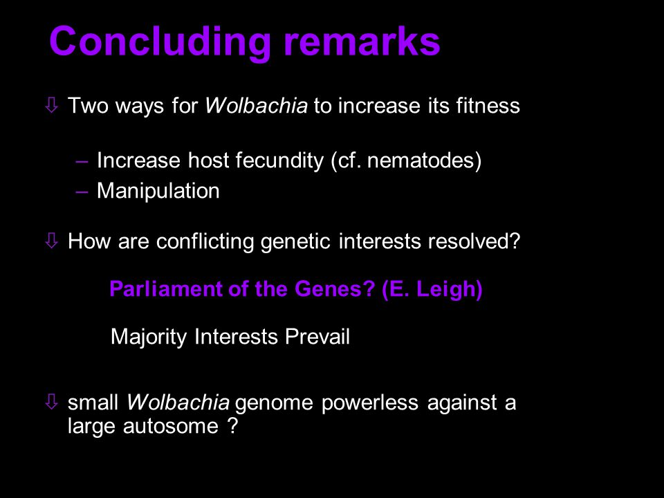 Concluding remarks Two ways for Wolbachia to increase its fitness –Increase host fecundity (cf.