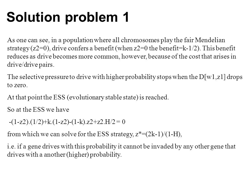Solution problem 1 As one can see, in a population where all chromosomes play the fair Mendelian strategy (z2=0), drive confers a benefit (when z2=0 the benefit=k-1/2).