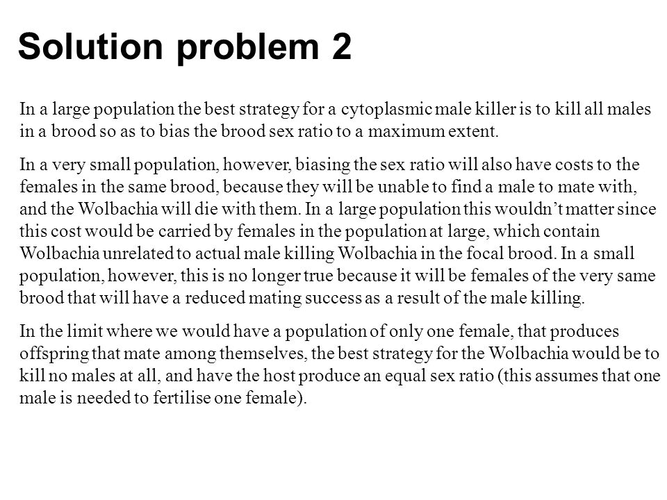 Solution problem 2 In a large population the best strategy for a cytoplasmic male killer is to kill all males in a brood so as to bias the brood sex ratio to a maximum extent.