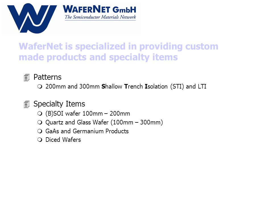 WaferNet is specialized in providing custom made products and specialty items 4Patterns m200mm and 300mm Shallow Trench Isolation (STI) and LTI 4Specialty Items m(B)SOI wafer 100mm – 200mm mQuartz and Glass Wafer (100mm – 300mm) mGaAs and Germanium Products mDiced Wafers