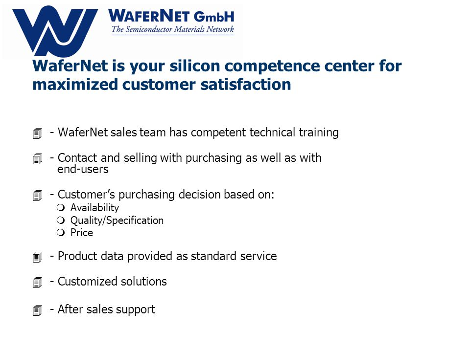 WaferNet is your silicon competence center for maximized customer satisfaction 4- WaferNet sales team has competent technical training 4- Contact and selling with purchasing as well as with end-users 4- Customers purchasing decision based on: mAvailability mQuality/Specification mPrice 4- Product data provided as standard service 4- Customized solutions 4- After sales support