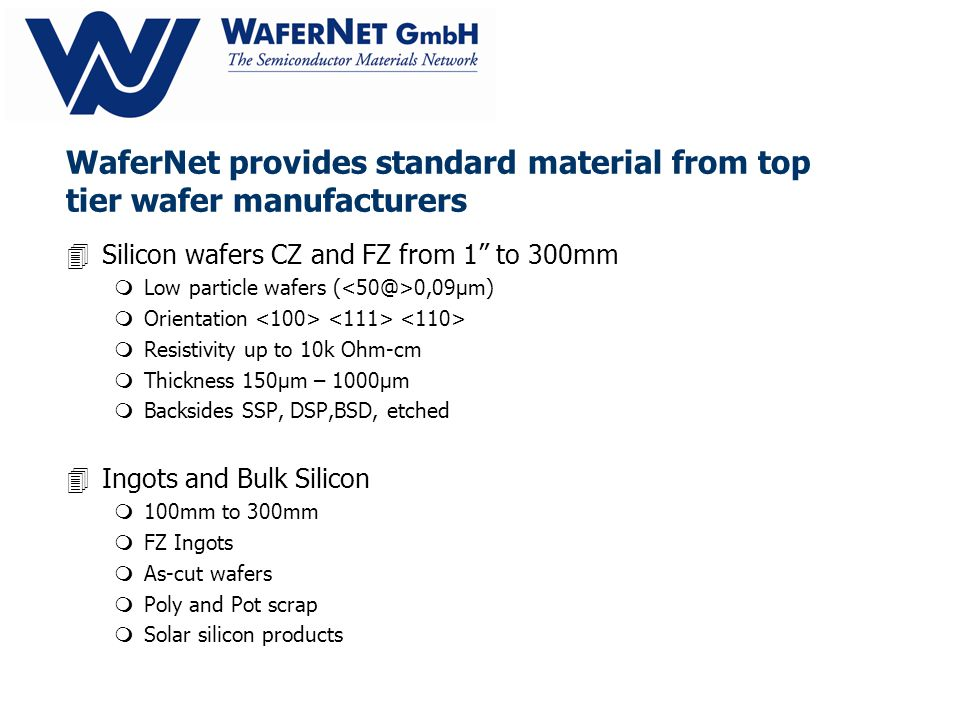 WaferNet provides standard material from top tier wafer manufacturers 4Silicon wafers CZ and FZ from 1 to 300mm mLow particle wafers ( 0,09µm) mOrientation mResistivity up to 10k Ohm-cm mThickness 150µm – 1000µm mBacksides SSP, DSP,BSD, etched 4Ingots and Bulk Silicon m100mm to 300mm mFZ Ingots mAs-cut wafers mPoly and Pot scrap mSolar silicon products
