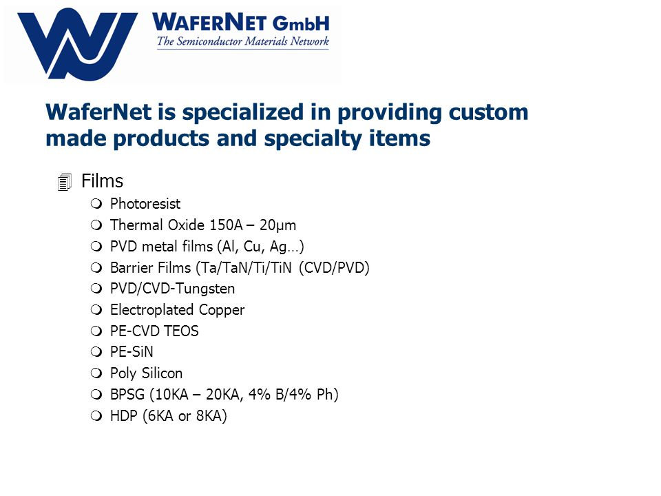 WaferNet is specialized in providing custom made products and specialty items 4Films mPhotoresist mThermal Oxide 150A – 20µm mPVD metal films (Al, Cu, Ag…) mBarrier Films (Ta/TaN/Ti/TiN (CVD/PVD) mPVD/CVD-Tungsten mElectroplated Copper mPE-CVD TEOS mPE-SiN mPoly Silicon mBPSG (10KA – 20KA, 4% B/4% Ph) mHDP (6KA or 8KA)