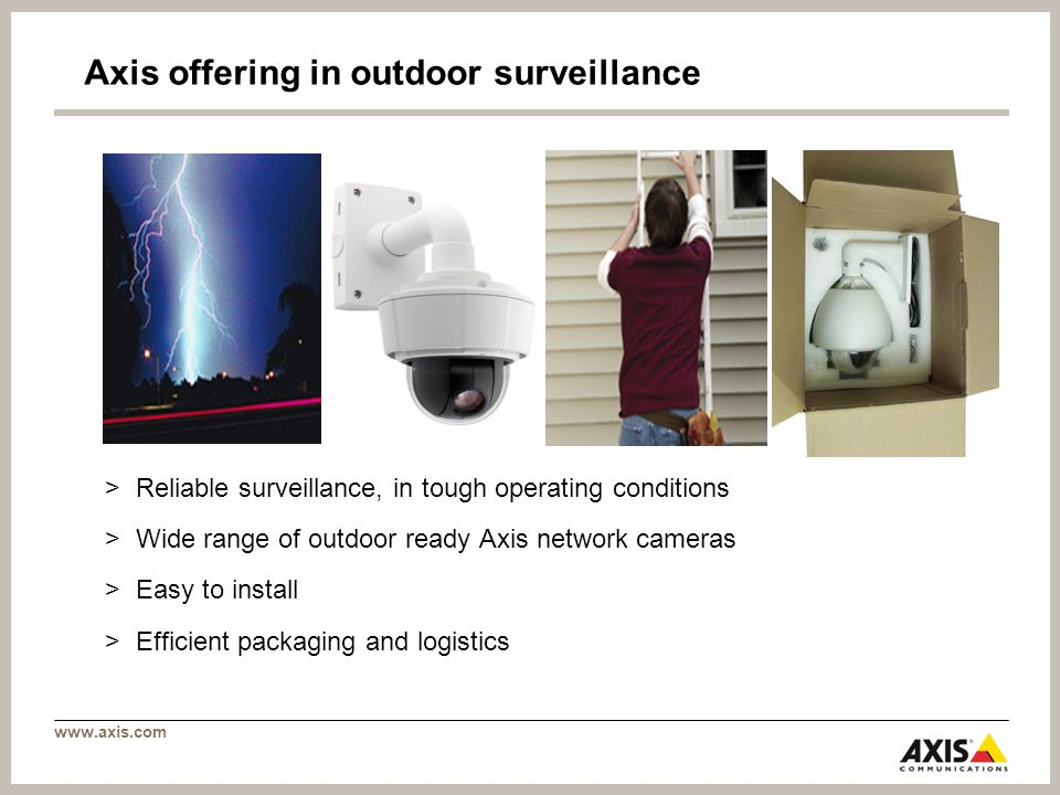 Axis offering in outdoor surveillance >Reliable surveillance, in tough operating conditions >Wide range of outdoor ready Axis network cameras >Easy to install >Efficient packaging and logistics