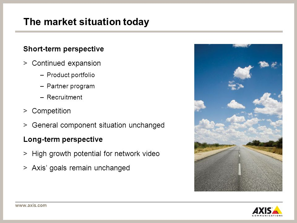 The market situation today Short-term perspective >Continued expansion –Product portfolio –Partner program –Recruitment >Competition >General component situation unchanged Long-term perspective >High growth potential for network video >Axis goals remain unchanged
