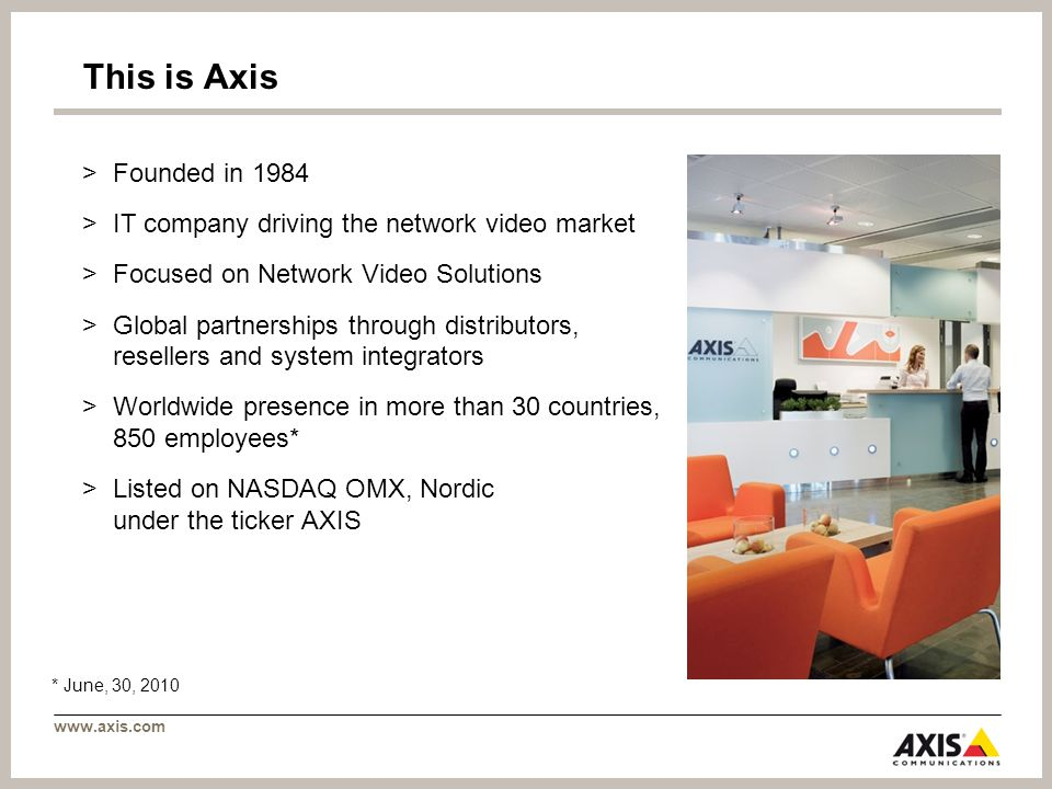 This is Axis >Founded in 1984 >IT company driving the network video market >Focused on Network Video Solutions >Global partnerships through distributors, resellers and system integrators >Worldwide presence in more than 30 countries, 850 employees* >Listed on NASDAQ OMX, Nordic under the ticker AXIS * June, 30, 2010 Axis Headquarter, Lund, Sweden