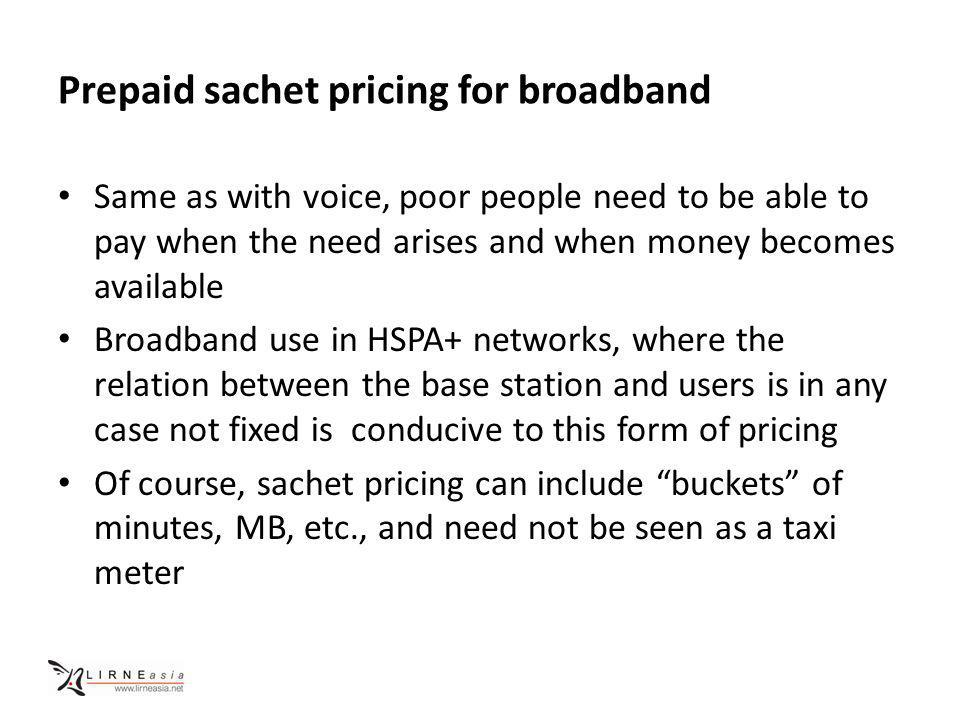 Prepaid sachet pricing for broadband Same as with voice, poor people need to be able to pay when the need arises and when money becomes available Broadband use in HSPA+ networks, where the relation between the base station and users is in any case not fixed is conducive to this form of pricing Of course, sachet pricing can include buckets of minutes, MB, etc., and need not be seen as a taxi meter