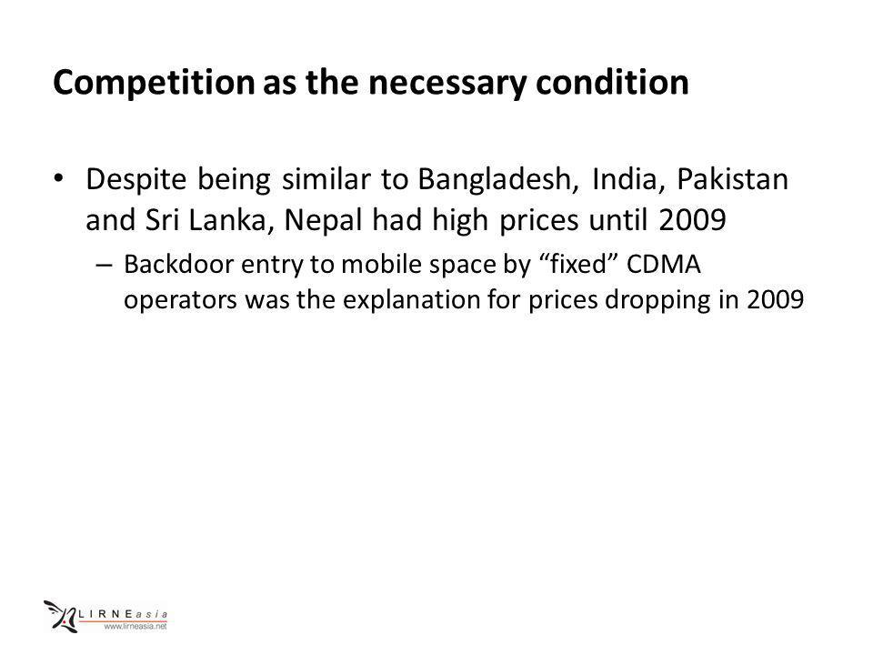 Competition as the necessary condition Despite being similar to Bangladesh, India, Pakistan and Sri Lanka, Nepal had high prices until 2009 – Backdoor entry to mobile space by fixed CDMA operators was the explanation for prices dropping in 2009