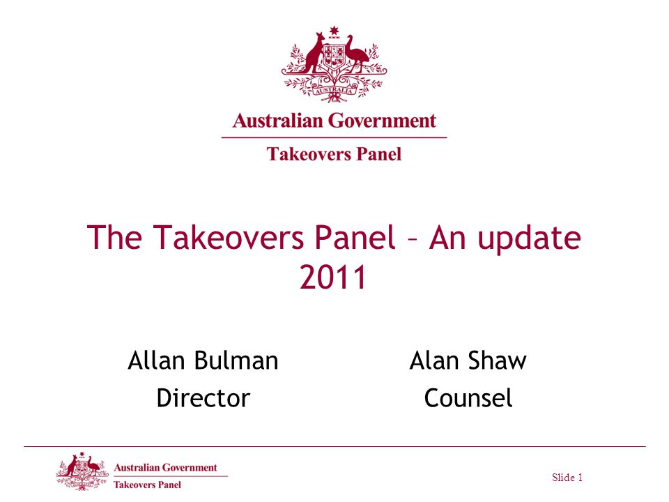Slide 1 The Takeovers Panel – An update 2011 Allan Bulman Director Alan Shaw Counsel