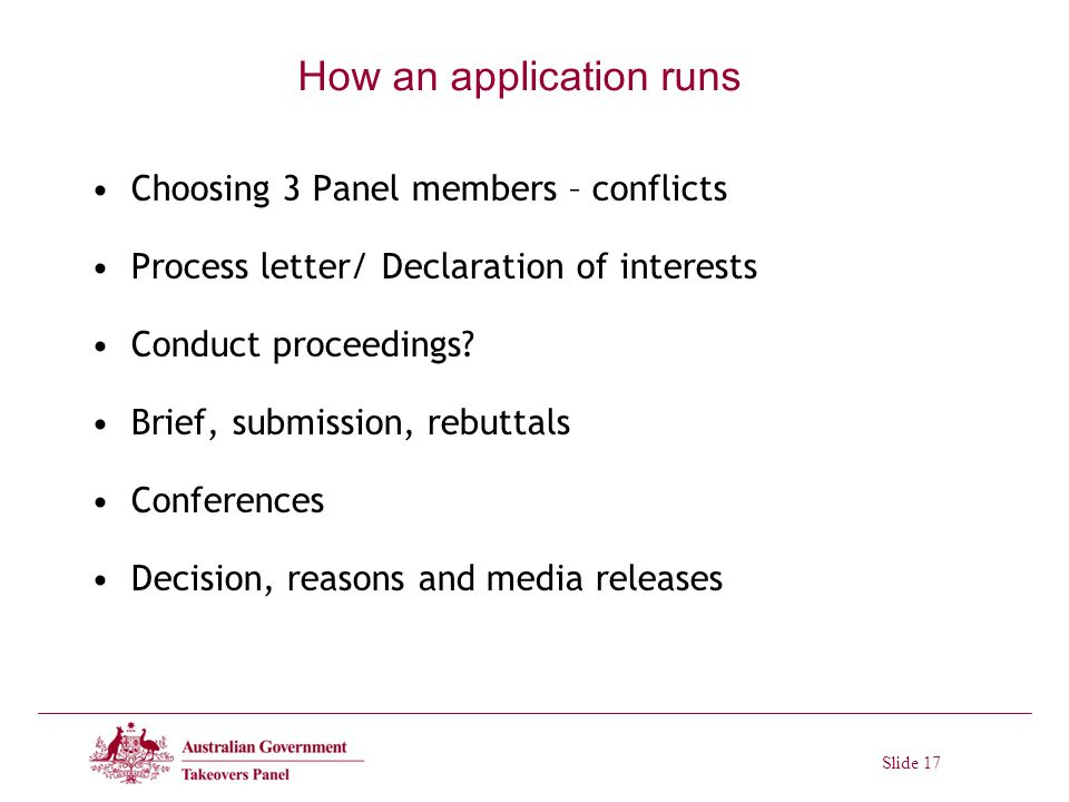 Slide 17 How an application runs Choosing 3 Panel members – conflicts Process letter/ Declaration of interests Conduct proceedings.