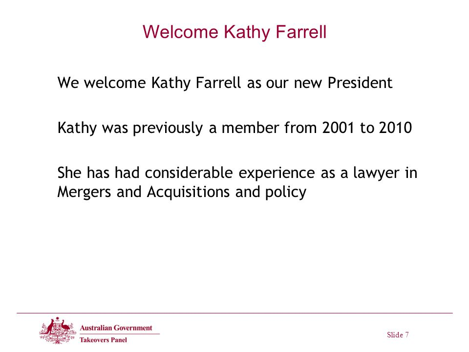Slide 7 Welcome Kathy Farrell We welcome Kathy Farrell as our new President Kathy was previously a member from 2001 to 2010 She has had considerable experience as a lawyer in Mergers and Acquisitions and policy