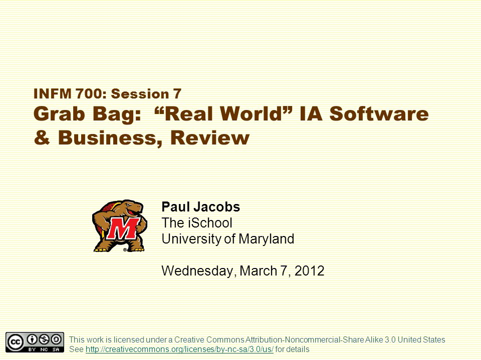 INFM 700: Session 7 Grab Bag: Real World IA Software & Business, Review Paul Jacobs The iSchool University of Maryland Wednesday, March 7, 2012 This work is licensed under a Creative Commons Attribution-Noncommercial-Share Alike 3.0 United States See http://creativecommons.org/licenses/by-nc-sa/3.0/us/ for detailshttp://creativecommons.org/licenses/by-nc-sa/3.0/us/