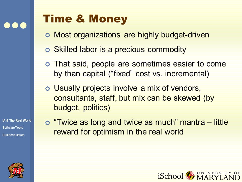 iSchool Time & Money Most organizations are highly budget-driven Skilled labor is a precious commodity That said, people are sometimes easier to come by than capital (fixed cost vs.