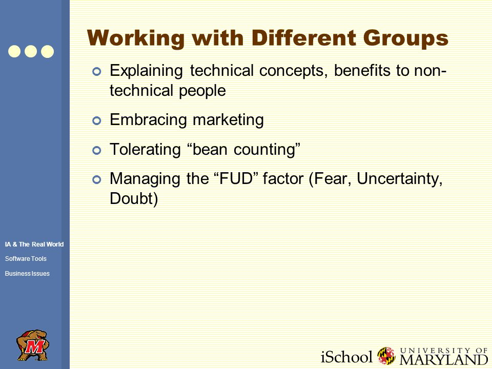 iSchool Working with Different Groups Explaining technical concepts, benefits to non- technical people Embracing marketing Tolerating bean counting Managing the FUD factor (Fear, Uncertainty, Doubt) IA & The Real World Software Tools Business Issues