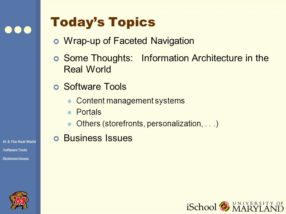 iSchool Todays Topics Wrap-up of Faceted Navigation Some Thoughts: Information Architecture in the Real World Software Tools Content management systems Portals Others (storefronts, personalization,...) Business Issues IA & The Real World Software Tools Business Issues