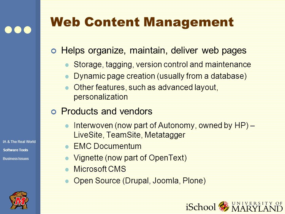 iSchool Web Content Management Helps organize, maintain, deliver web pages Storage, tagging, version control and maintenance Dynamic page creation (usually from a database) Other features, such as advanced layout, personalization Products and vendors Interwoven (now part of Autonomy, owned by HP) – LiveSite, TeamSite, Metatagger EMC Documentum Vignette (now part of OpenText) Microsoft CMS Open Source (Drupal, Joomla, Plone) IA & The Real World Software Tools Business Issues