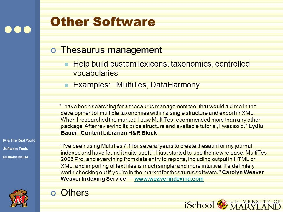 iSchool Other Software Thesaurus management Help build custom lexicons, taxonomies, controlled vocabularies Examples: MultiTes, DataHarmony I have been searching for a thesaurus management tool that would aid me in the development of multiple taxonomies within a single structure and export in XML.