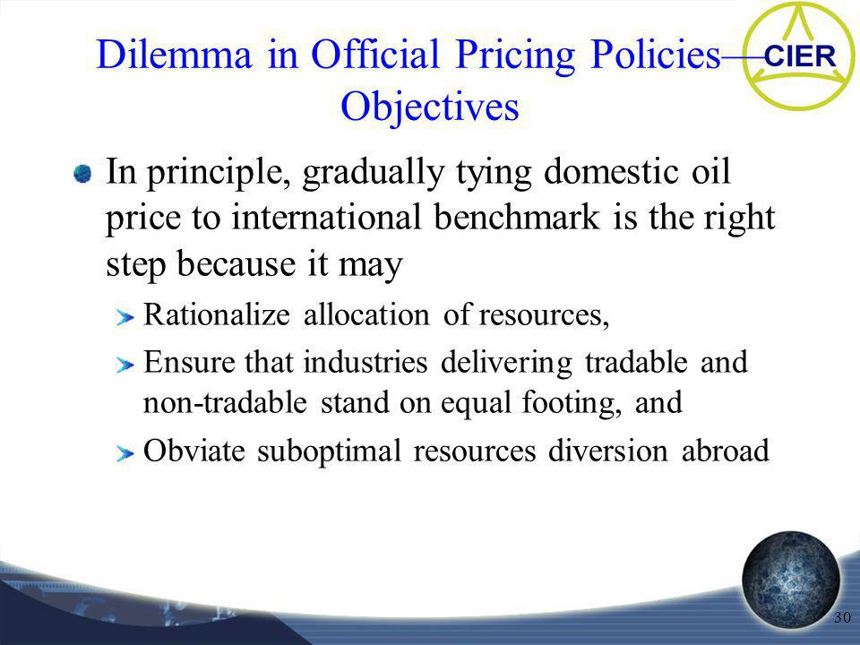 30 Dilemma in Official Pricing Policies Objectives In principle, gradually tying domestic oil price to international benchmark is the right step becau