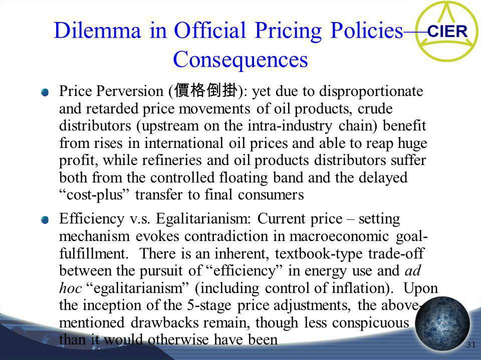 31 Dilemma in Official Pricing Policies Consequences Price Perversion ( ): yet due to disproportionate and retarded price movements of oil products, crude distributors (upstream on the intra-industry chain) benefit from rises in international oil prices and able to reap huge profit, while refineries and oil products distributors suffer both from the controlled floating band and the delayed cost-plus transfer to final consumers Efficiency v.s.