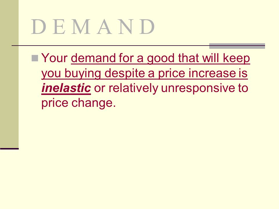 D E M A N D Your demand for a good that will keep you buying despite a price increase is inelastic or relatively unresponsive to price change.