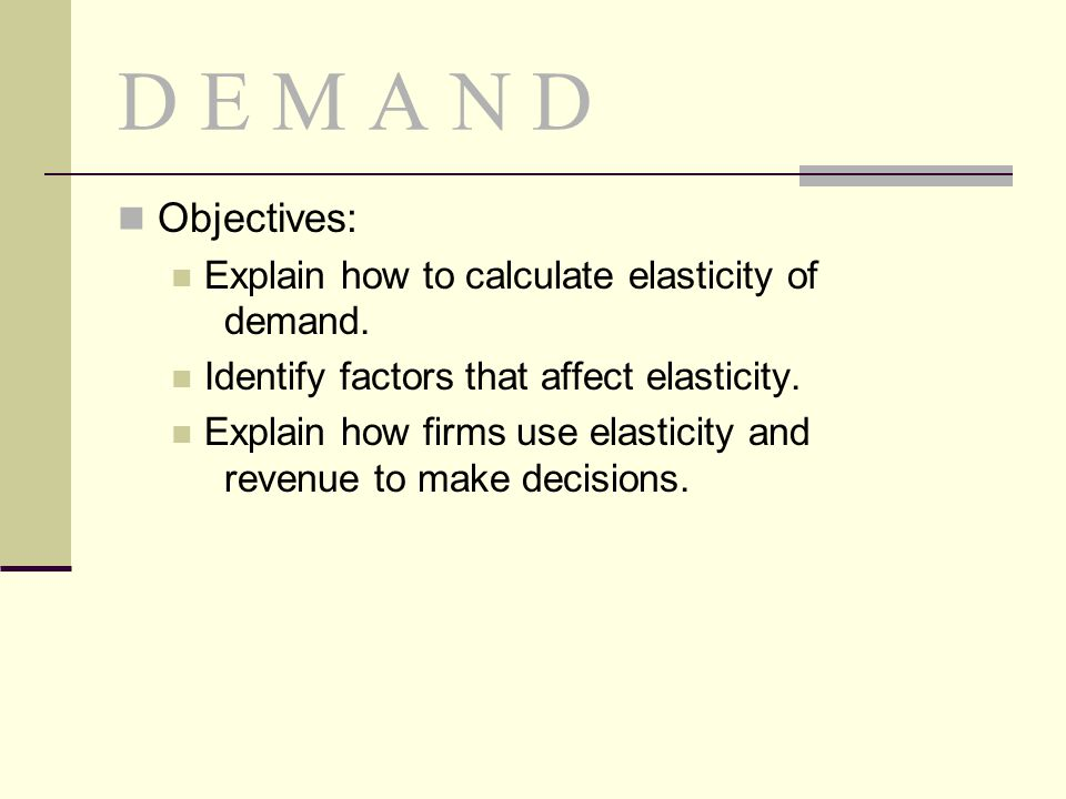 D E M A N D Objectives: Explain how to calculate elasticity of demand. Identify factors that affect elasticity. Explain how firms use elasticity and r