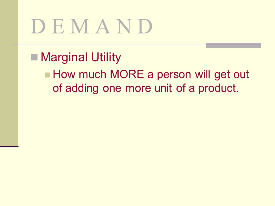 D E M A N D Marginal Utility How much MORE a person will get out of adding one more unit of a product.