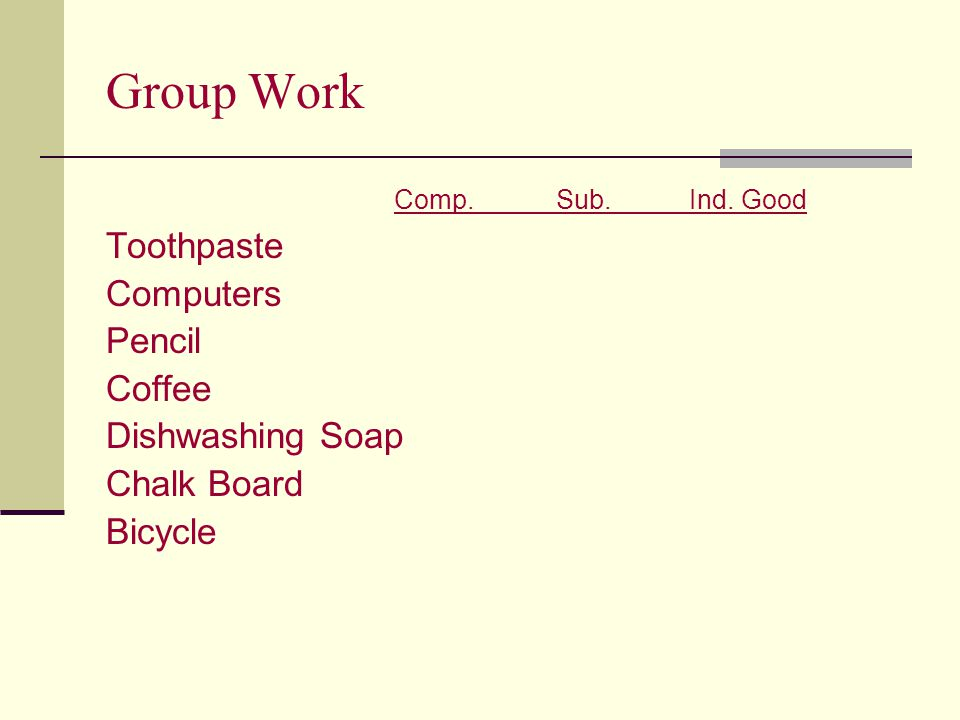 Group Work Comp. Sub. Ind. Good Toothpaste Computers Pencil Coffee Dishwashing Soap Chalk Board Bicycle