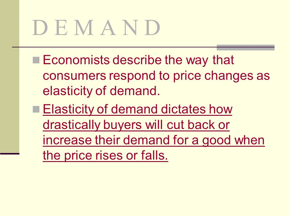 D E M A N D Economists describe the way that consumers respond to price changes as elasticity of demand. Elasticity of demand dictates how drastically