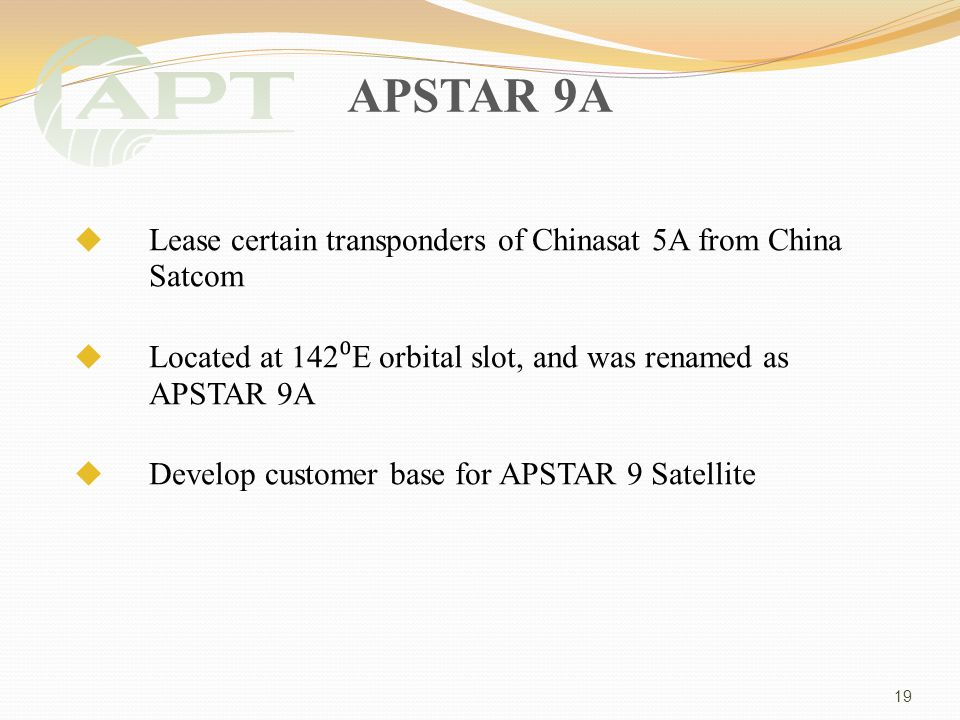 APSTAR 9A Lease certain transponders of Chinasat 5A from China Satcom Located at 142 E orbital slot, and was renamed as APSTAR 9A Develop customer base for APSTAR 9 Satellite 19