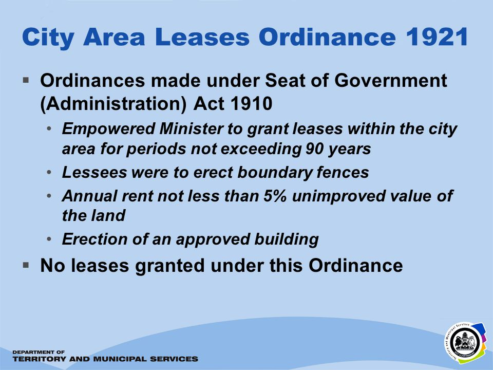 City Area Leases Ordinance 1921 Ordinances made under Seat of Government (Administration) Act 1910 Empowered Minister to grant leases within the city area for periods not exceeding 90 years Lessees were to erect boundary fences Annual rent not less than 5% unimproved value of the land Erection of an approved building No leases granted under this Ordinance