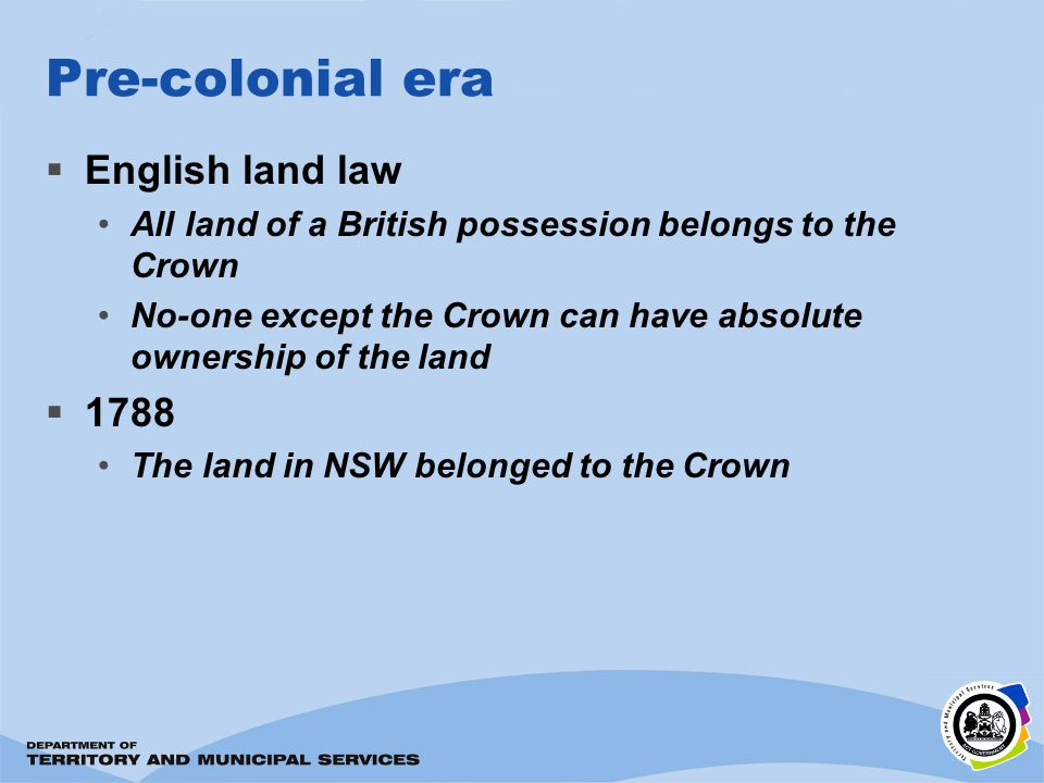 Pre-colonial era English land law All land of a British possession belongs to the Crown No-one except the Crown can have absolute ownership of the lan
