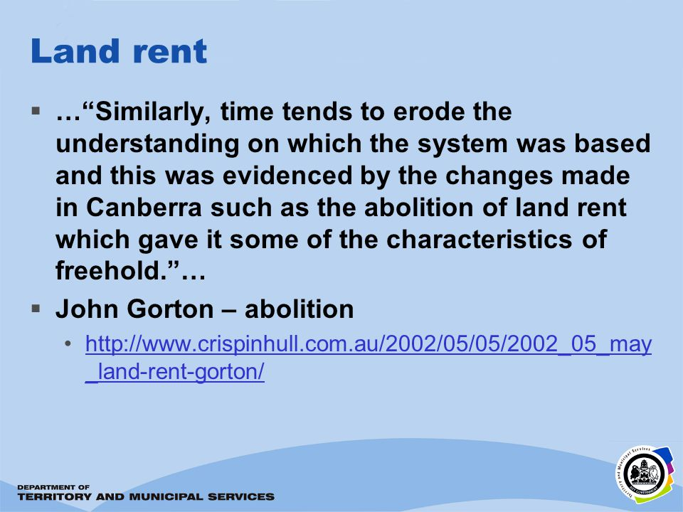 Land rent …Similarly, time tends to erode the understanding on which the system was based and this was evidenced by the changes made in Canberra such as the abolition of land rent which gave it some of the characteristics of freehold.… John Gorton – abolition http://www.crispinhull.com.au/2002/05/05/2002_05_may _land-rent-gorton/