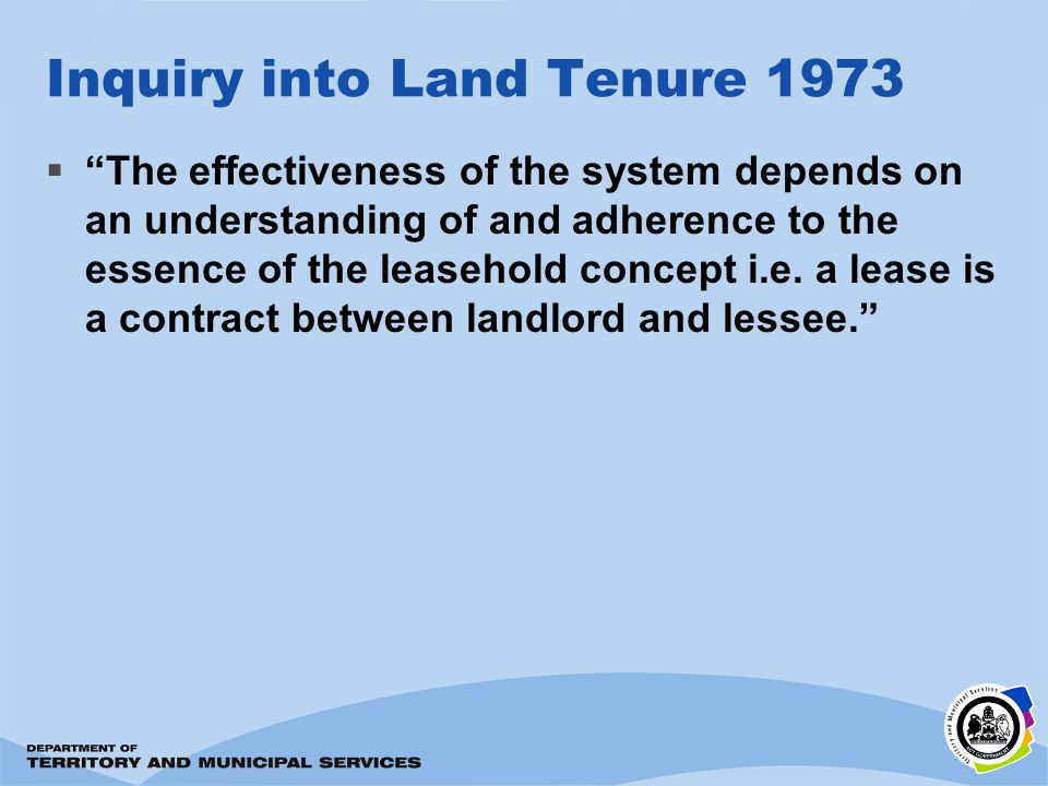 Inquiry into Land Tenure 1973 The effectiveness of the system depends on an understanding of and adherence to the essence of the leasehold concept i.e.