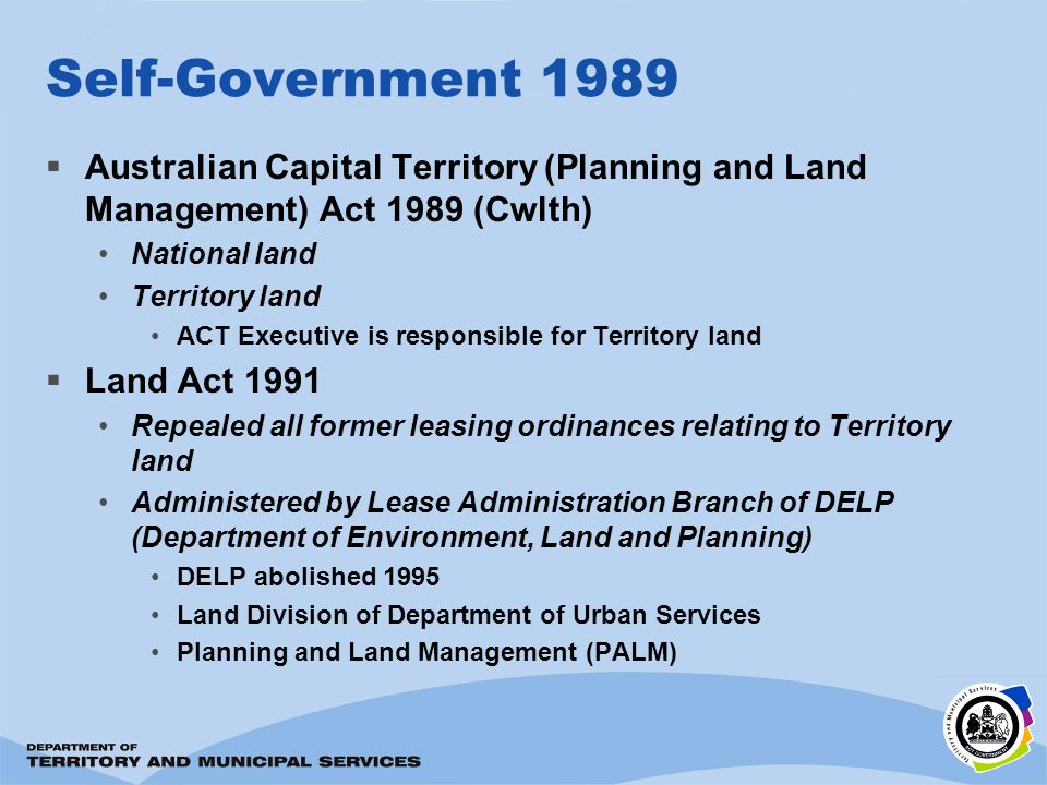 Self-Government 1989 Australian Capital Territory (Planning and Land Management) Act 1989 (Cwlth) National land Territory land ACT Executive is responsible for Territory land Land Act 1991 Repealed all former leasing ordinances relating to Territory land Administered by Lease Administration Branch of DELP (Department of Environment, Land and Planning) DELP abolished 1995 Land Division of Department of Urban Services Planning and Land Management (PALM)