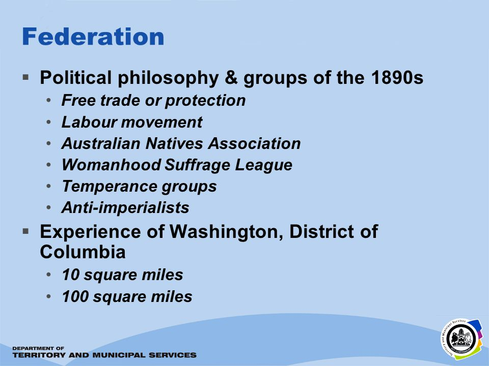 Federation Political philosophy & groups of the 1890s Free trade or protection Labour movement Australian Natives Association Womanhood Suffrage League Temperance groups Anti-imperialists Experience of Washington, District of Columbia 10 square miles 100 square miles