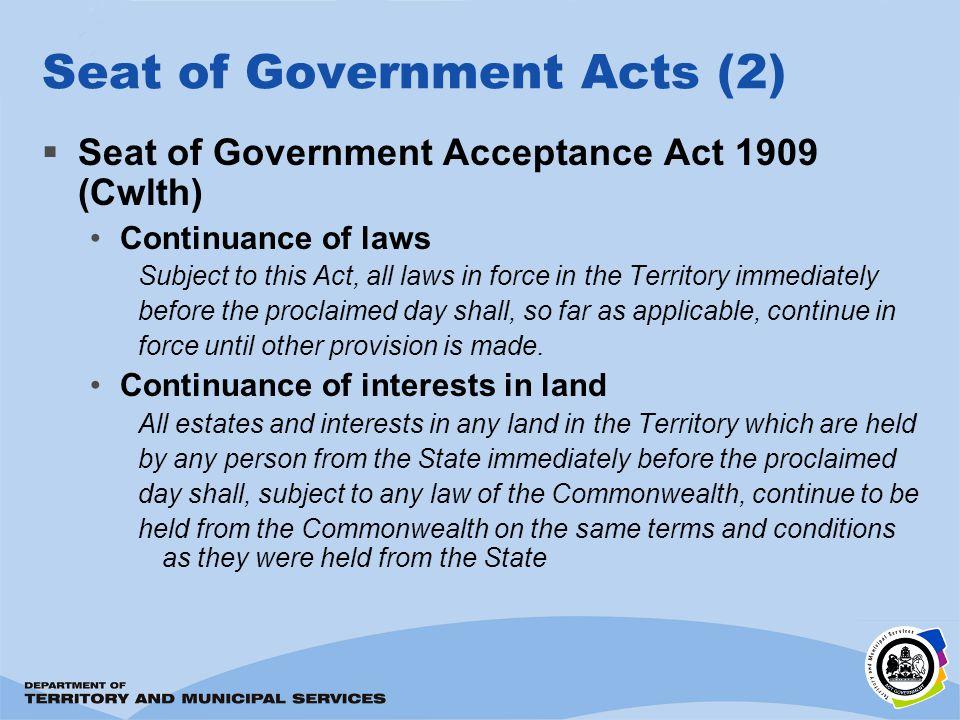 Seat of Government Acts (2) Seat of Government Acceptance Act 1909 (Cwlth) Continuance of laws Subject to this Act, all laws in force in the Territory