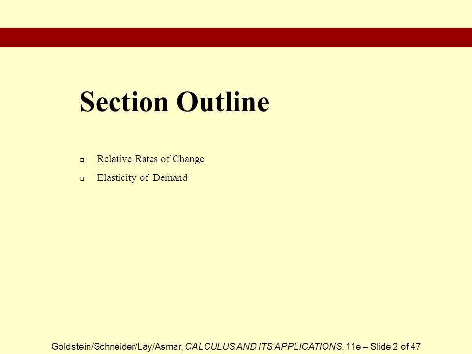 Goldstein/Schneider/Lay/Asmar, CALCULUS AND ITS APPLICATIONS, 11e – Slide 2 of 47 Relative Rates of Change Elasticity of Demand Section Outline