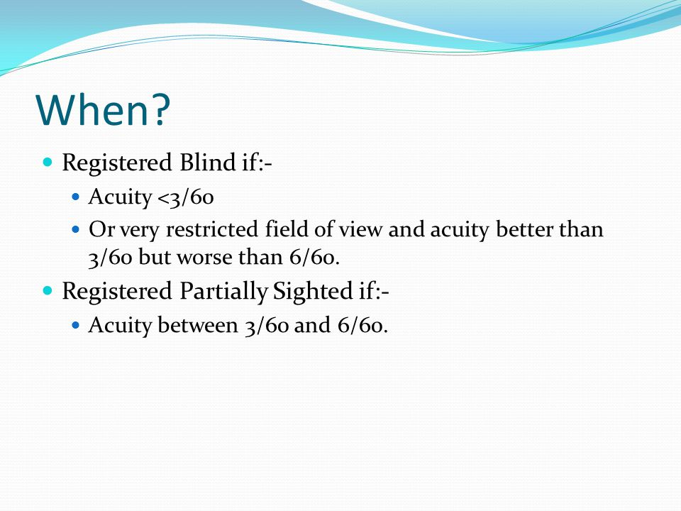 When? Registered Blind if:- Acuity <3/60 Or very restricted field of view and acuity better than 3/60 but worse than 6/60. Registered Partially Sighte