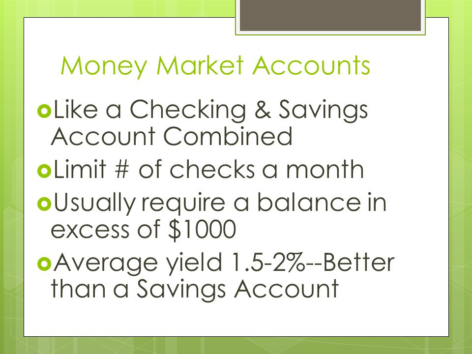 Money Market Accounts Like a Checking & Savings Account Combined Limit # of checks a month Usually require a balance in excess of $1000 Average yield 1.5-2%--Better than a Savings Account