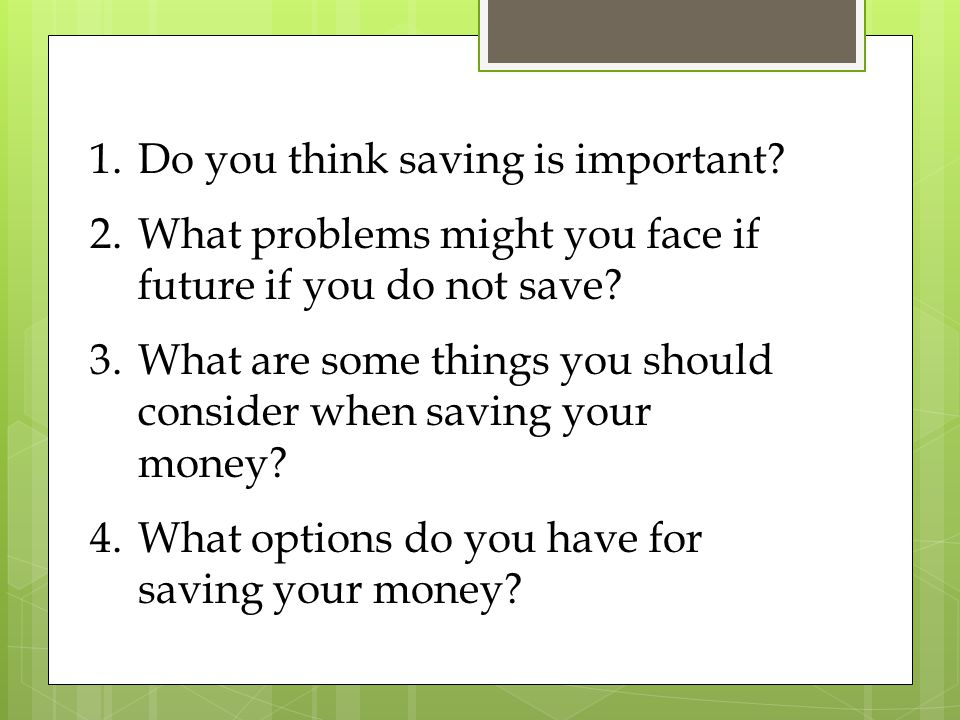 1.Do you think saving is important. 2.What problems might you face if future if you do not save.