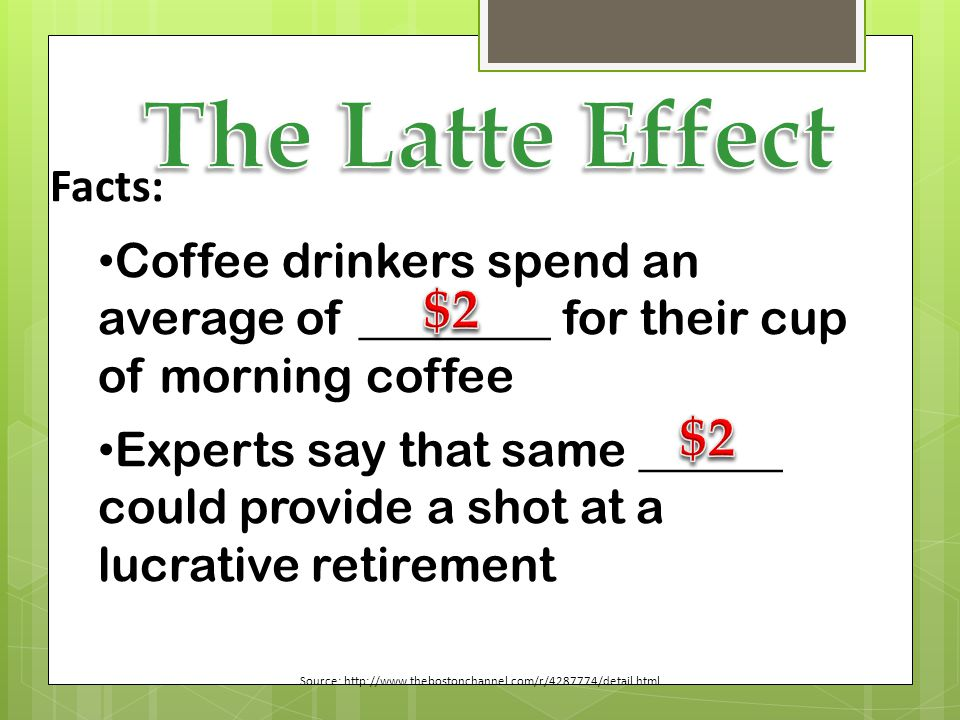 Facts: Coffee drinkers spend an average of ________ for their cup of morning coffee Experts say that same ______ could provide a shot at a lucrative retirement Source: http://www.thebostonchannel.com/r/4287774/detail.html