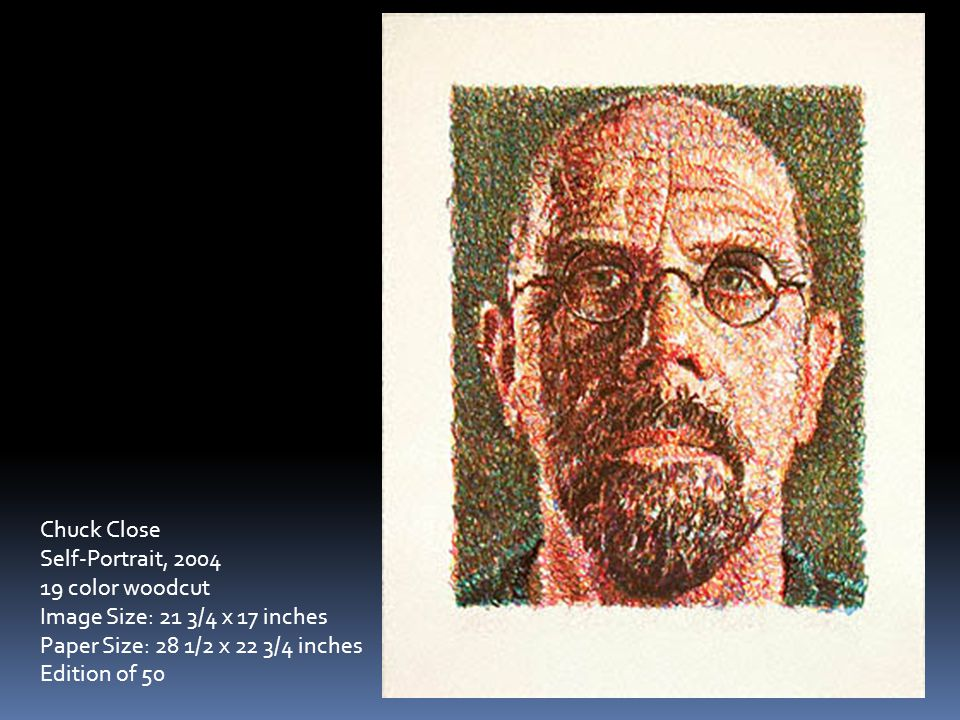 Chuck Close Self-Portrait, 2004 19 color woodcut Image Size: 21 3/4 x 17 inches Paper Size: 28 1/2 x 22 3/4 inches Edition of 50