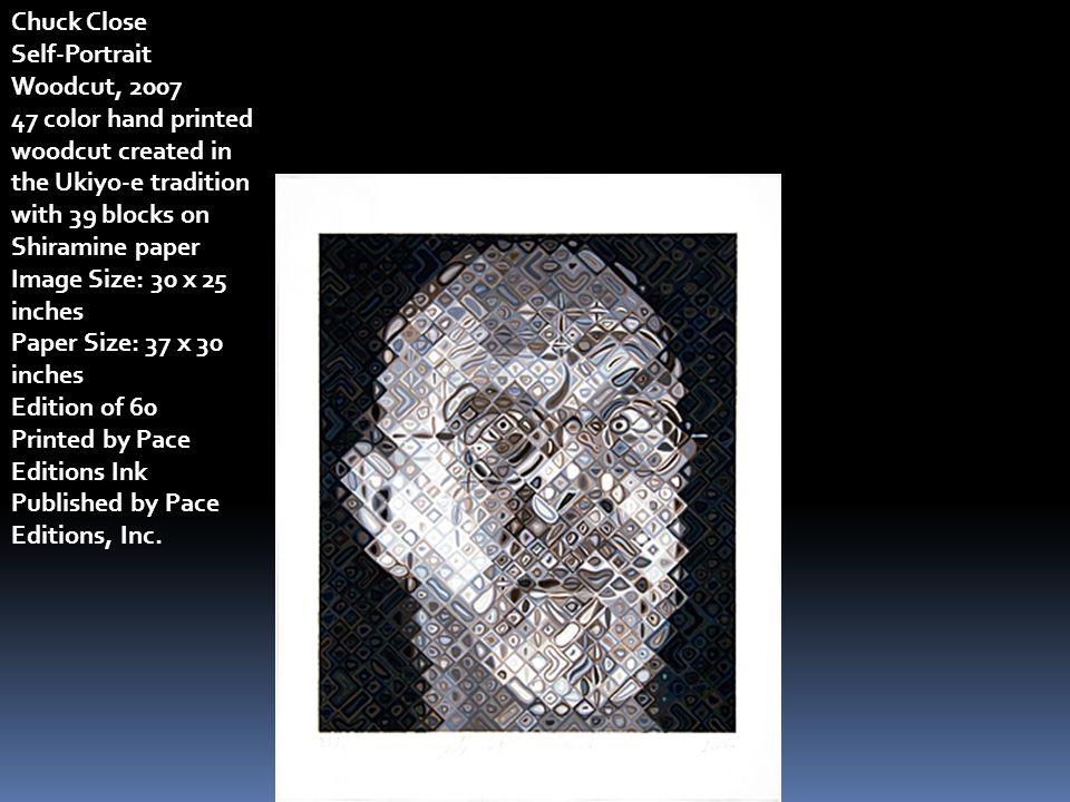 Chuck Close Self-Portrait Woodcut, 2007 47 color hand printed woodcut created in the Ukiyo-e tradition with 39 blocks on Shiramine paper Image Size: 30 x 25 inches Paper Size: 37 x 30 inches Edition of 60 Printed by Pace Editions Ink Published by Pace Editions, Inc.