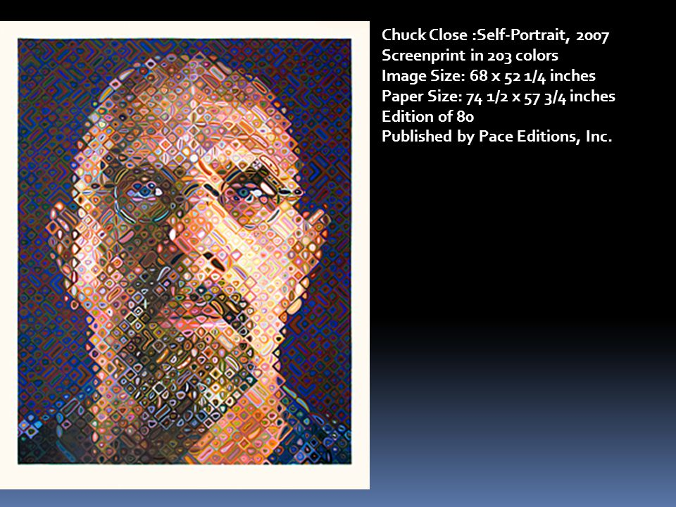 Chuck Close :Self-Portrait, 2007 Screenprint in 203 colors Image Size: 68 x 52 1/4 inches Paper Size: 74 1/2 x 57 3/4 inches Edition of 80 Published by Pace Editions, Inc.