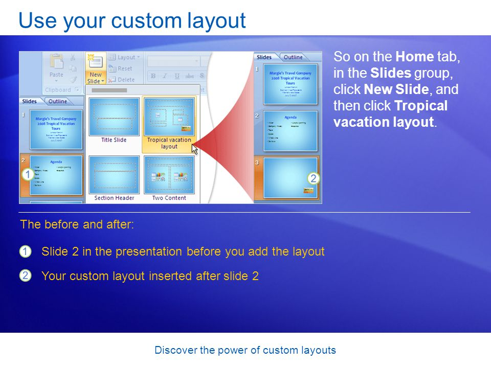 Discover the power of custom layouts Use your custom layout So on the Home tab, in the Slides group, click New Slide, and then click Tropical vacation layout.