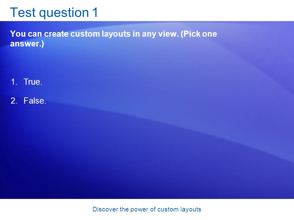 Discover the power of custom layouts Test question 1 You can create custom layouts in any view.