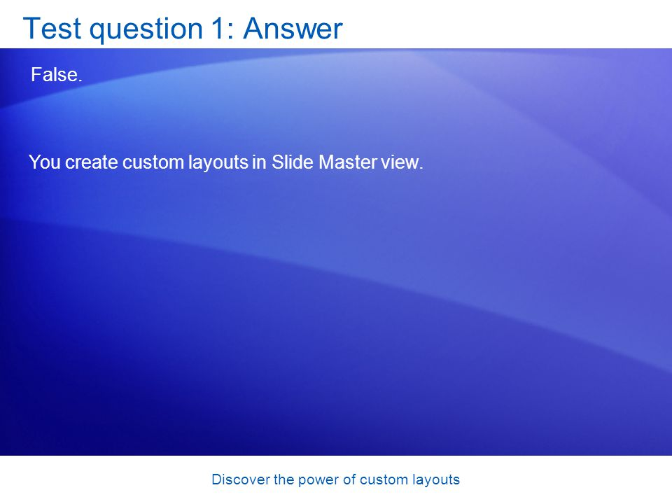 Discover the power of custom layouts Test question 1: Answer False.